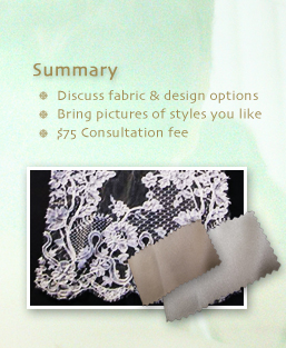 Summary: Discuss fabric & design options; Bring pictures of styles you like; $75 Consultation fee